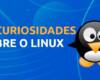25 curiosidades sobre o Linux que são surpreendentes
